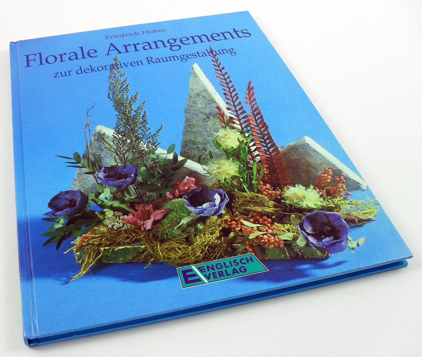 Florale Arrangements zur dekorativen Raumgestaltung.: Huber, Friedrich: