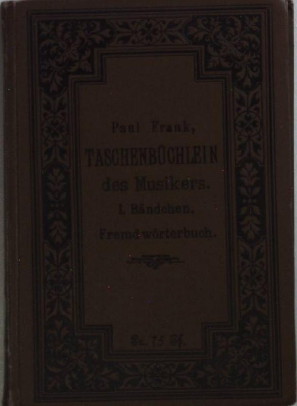 Taschenbüchlein des Musikers: I. BÄNDCHEN: Fremdwörterbuch.: Frank, Paul: