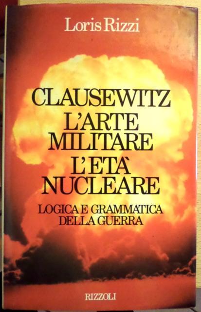 Clausewitz, l'arte militare, l'età nucleare. - RIZZI, Loris.
