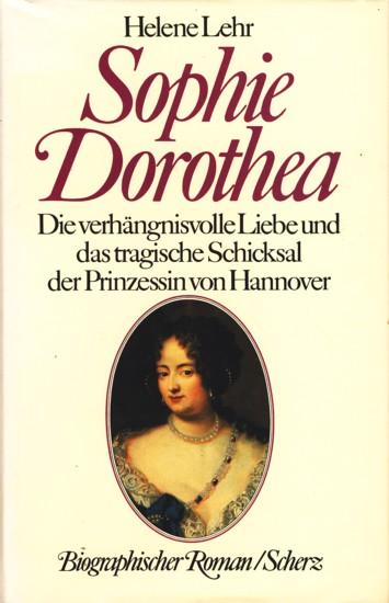 Sophie Dorothea - Die verhängnisvolle Liebe und das tragische Schicksal der Prinzessin von Hannover : Biographischer Roman. - Lehr, Helene