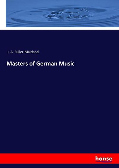 Masters of German Music: J. A. Fuller-Maitland