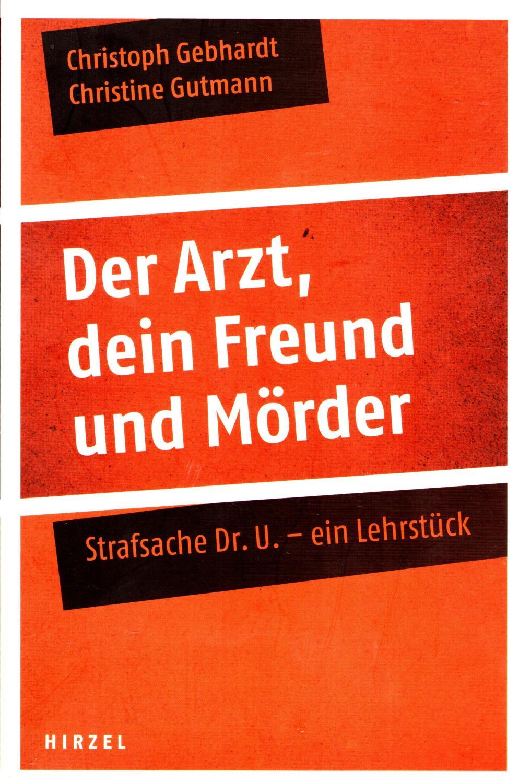 Der Arzt, dein Freund und Mörder : Strafsache Dr. U. - ein Lehrstück. - Gebhardt, Christoph; Gutmann Christine
