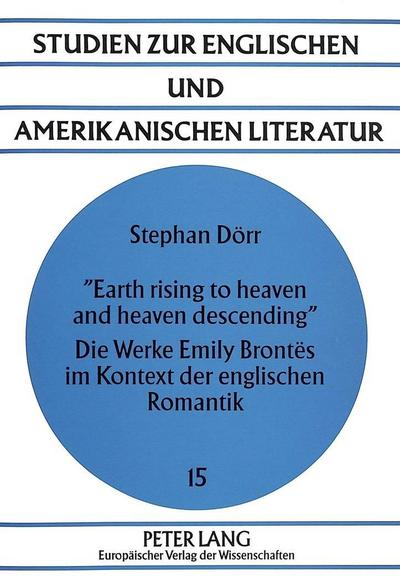 Earth rising to heaven and heaven descending»- Die Werke Emily Brontës im Kontext der englischen Romantik : Die Werke Emily Brontës im Kontext der englischen Romantik - Stephan Dörr
