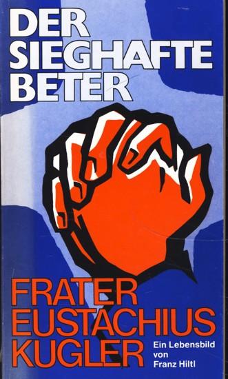 Der sieghafte Beter : Frater Eustachius Kugler: Franz Hiltl :