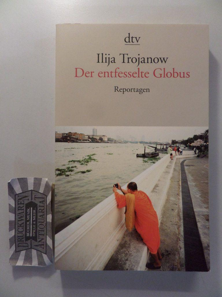 Der entfesselte Globus : Reportagen.: Trojanow, Ilija:
