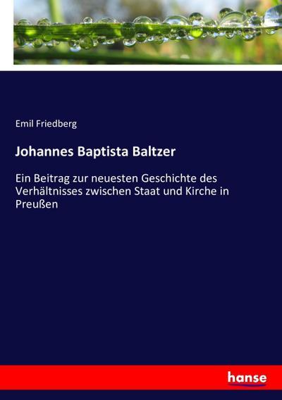 Johannes Baptista Baltzer : Ein Beitrag zur: Emil Friedberg