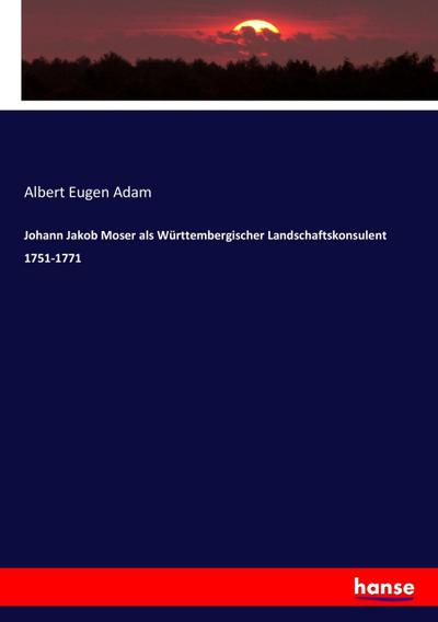 Johann Jakob Moser als Württembergischer Landschaftskonsulent 1751-1771: Albert Eugen Adam
