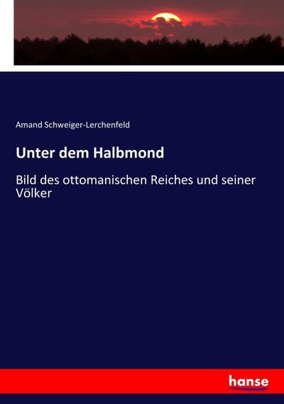 Unter dem Halbmond : Bild des ottomanischen: Amand Schweiger-Lerchenfeld
