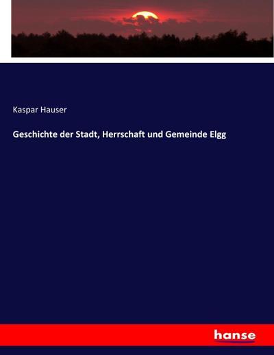 Geschichte der Stadt, Herrschaft und Gemeinde Elgg: Kaspar Hauser