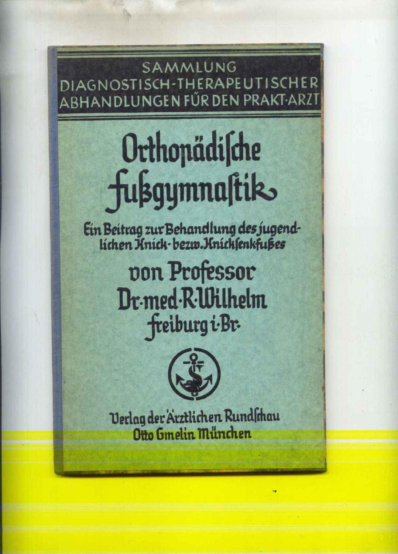 Orthopädische Fußgymnastik. Ein Beitrag zur Behandlung des: Wilhelm, R.