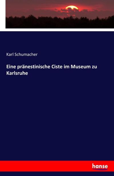 Eine pränestinische Ciste im Museum zu Karlsruhe: Karl Schumacher