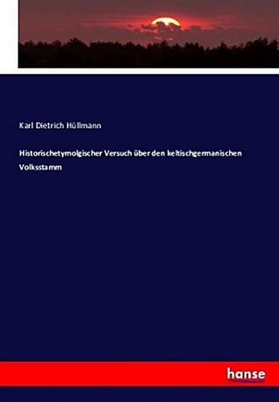 Historischetymolgischer Versuch über den keltischgermanischen Volksstamm: Karl Dietrich Hüllmann