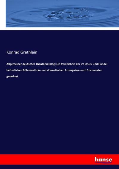 Allgemeiner deutscher Theaterkatalog: Ein Verzeichnis der im: Konrad Grethlein