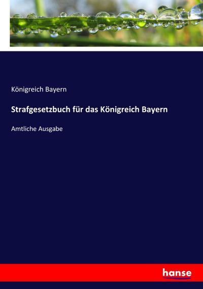 Strafgesetzbuch für das Königreich Bayern : Amtliche: Königreich Bayern