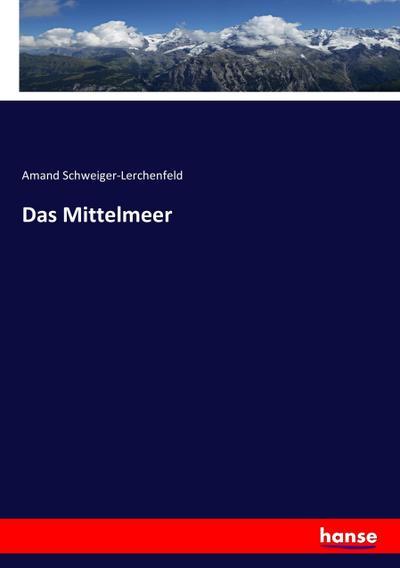 Das Mittelmeer: Amand Schweiger-Lerchenfeld
