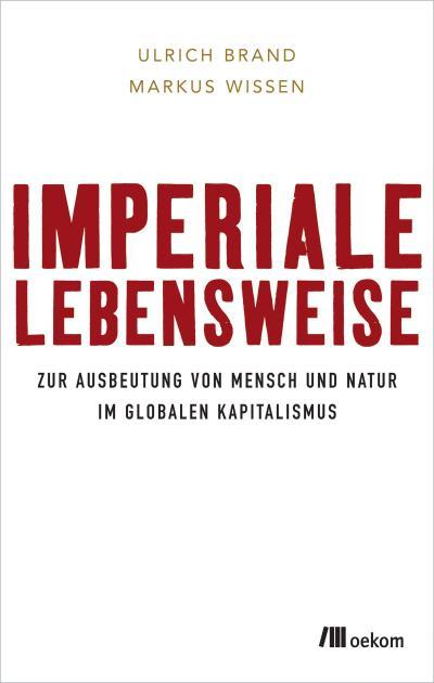 Imperiale Lebensweise : Zur Ausbeutung von Mensch: Ulrich Brand