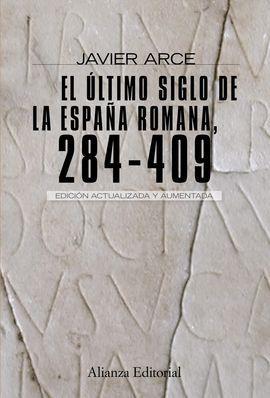 ÚLTIMO SIGLO DE LA ESPAÑA ROMANA (284-409), EL - ARCE MARTÍNEZ, JESÚS JAVIER
