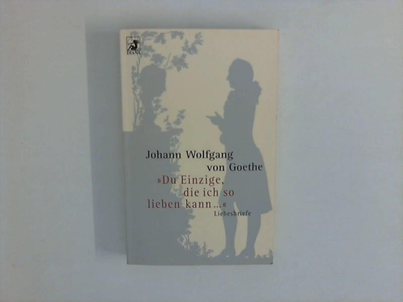 Du Einzige, die ich so lieben kann: Goethe, Johann Wolfgang