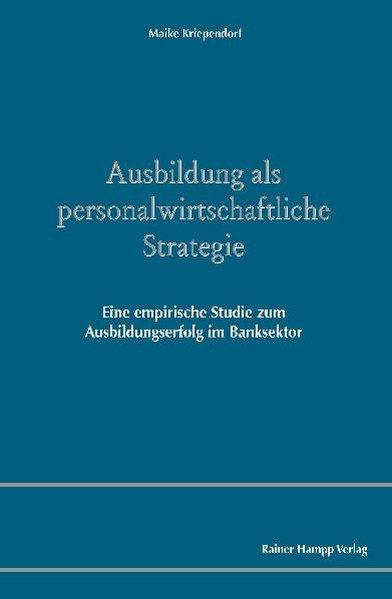 Ausbildung als personalwirtschaftliche Strategie Eine empirische Studie zum Ausbildungserfolg im Banksektor - Kriependorf, Maike