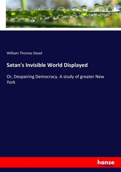 Satan's Invisible World Displayed : Or, Despairing: William Thomas Stead