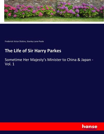 The Life of Sir Harry Parkes : Frederick Victor Dickins