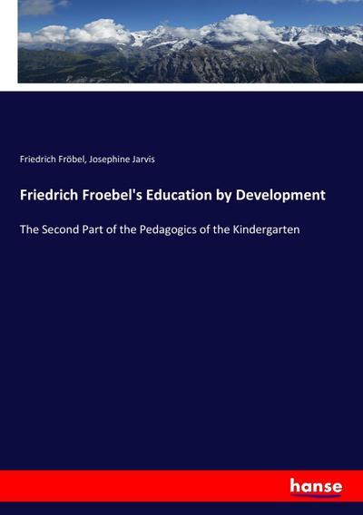 Friedrich Froebel's Education by Development : The: Friedrich Fröbel
