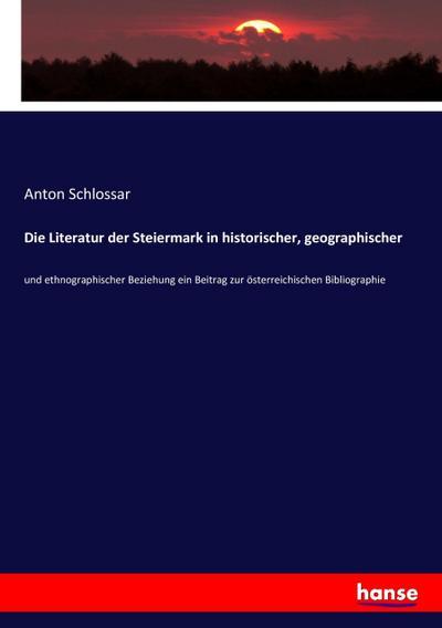 Die Literatur der Steiermark in historischer, geographischer: Anton Schlossar