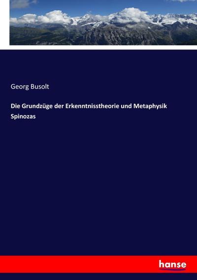 Die Grundzüge der Erkenntnisstheorie und Metaphysik Spinozas: Georg Busolt