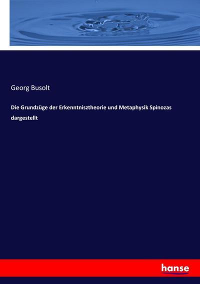 Die Grundzüge der Erkenntnisztheorie und Metaphysik Spinozas: Georg Busolt
