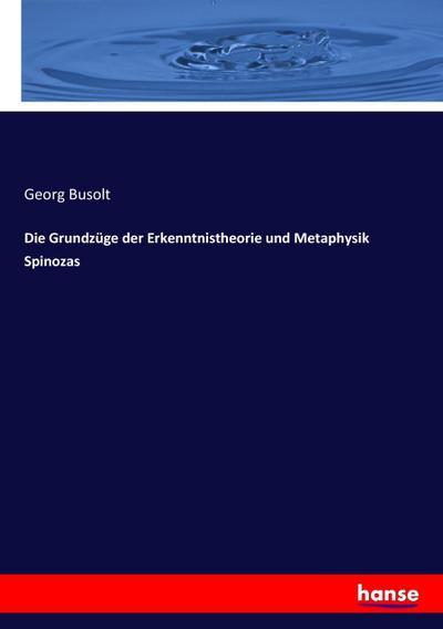Die Grundzüge der Erkenntnistheorie und Metaphysik Spinozas: Georg Busolt