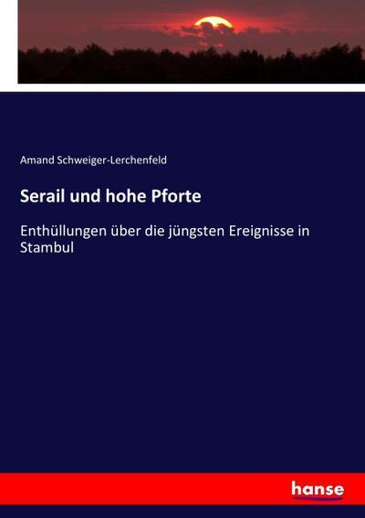 Serail und hohe Pforte : Enthüllungen über: Amand Schweiger-Lerchenfeld