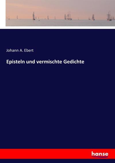 Episteln und vermischte Gedichte: Johann A. Ebert