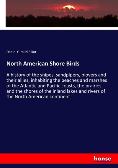 North American Shore Birds : A history of the snipes, sandpipers, plovers and their allies, inhabiting the beaches and marshes of the Atlantic and Pacific coasts, the prairies and the shores of the inland lakes and rivers of the North American continent - Daniel Giraud Elliot