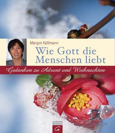 Wie Gott die Menschen liebt: Gedanken zu Advent und Weihnachten : Gedanken zu Advent und Weihnachten - Margot Käßmann