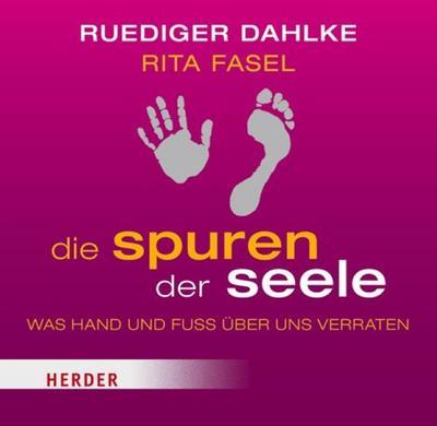 Die Spuren der Seele: Was Hand und Fuß über uns verraten : Was Hand und Fuss über uns verraten - Rüdiger Dahlke, Rita Fasel