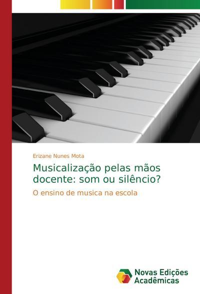 Musicalização pelas mãos docente: som ou silêncio? : O ensino de musica na escola - Erizane Nunes Mota