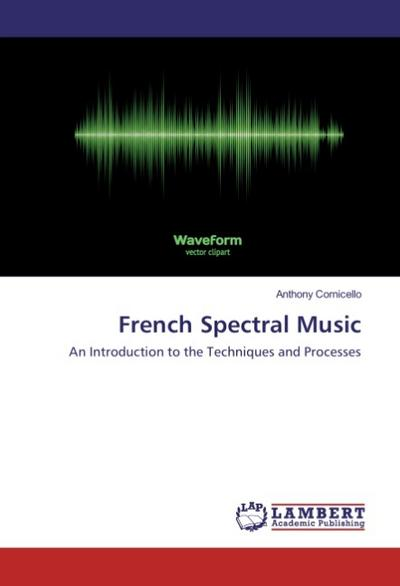French Spectral Music : An Introduction to: Anthony Cornicello