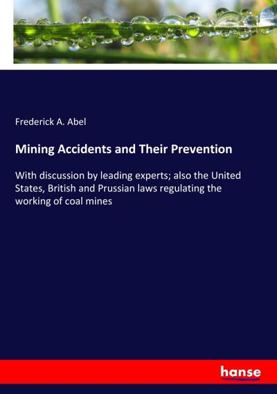 Mining Accidents and Their Prevention : With: Frederick A. Abel