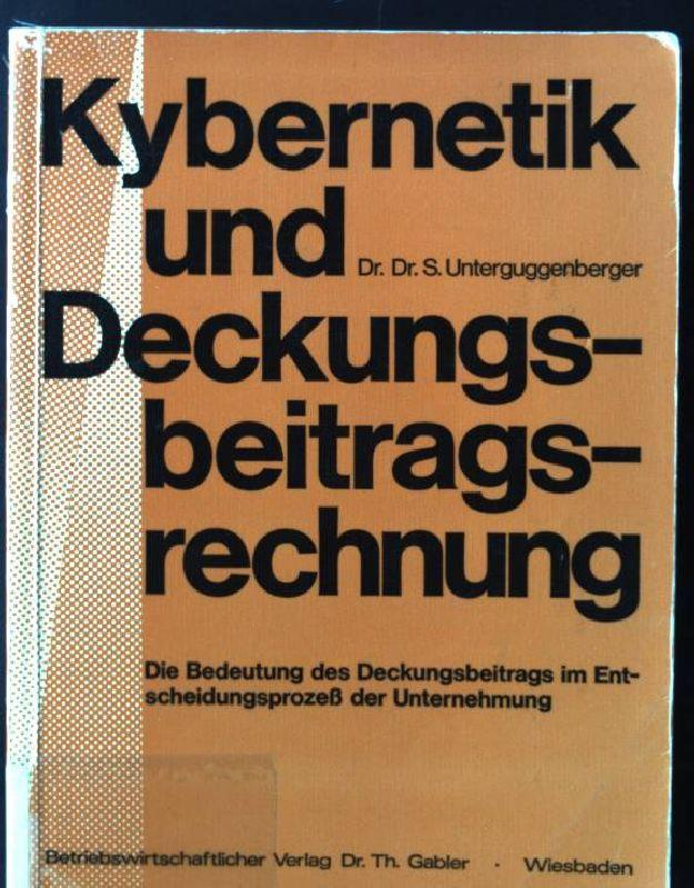 Kybernetik und Deckungsbeitragsrechnung : die Bedeutung d. Deckungsbeitrags im Entscheidungsprozess d. Unternehmung. - Unterguggenberger, Silvio