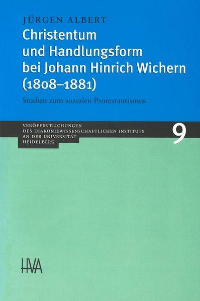 Christentum und Handlungsform bei Johann Hinrich Wichern (1808-1881): Studien zum sozialen Protestantismus (Veröffentlichungen des Diakoniewissenschaftlichen Instituts an der Universität Heidelberg) - Albert, Jürgen