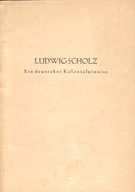 Ludwig Scholz. Ein deutscher Kolonialpionier.: Bauer, Dr. H.