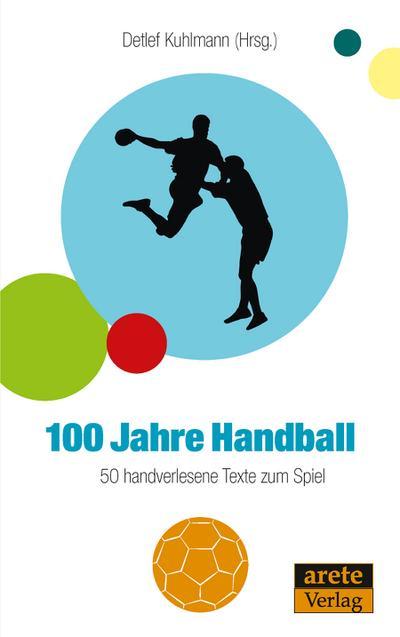 100 Jahre Handball : 50 handverlesene Texte - Detlef Kuhlmann