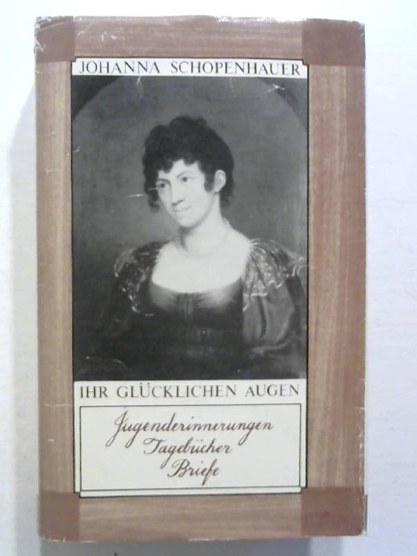 Ihr glücklichen Augen. Jugenderinnerungen - Tagebücher - Briefe. - Schopenhauer, Johanna