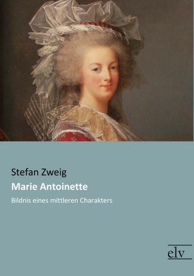 Marie Antoinette : Bildnis eines mittleren Charakters - Stefan Zweig