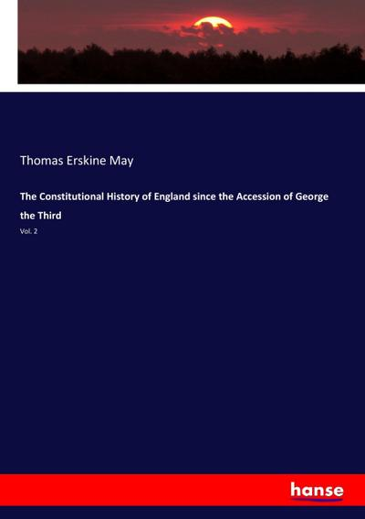 The Constitutional History of England since the: Thomas Erskine May