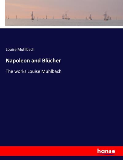 Napoleon and Blücher : The works Louise: Louise Muhlbach