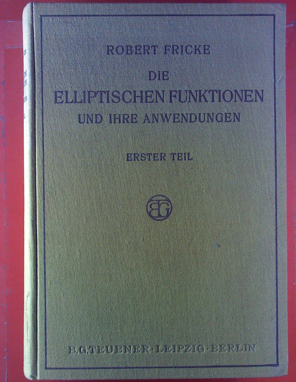 Die Elliptischen Funktionen und Ihre Anwendungen. ERSTER: Robert Fricke