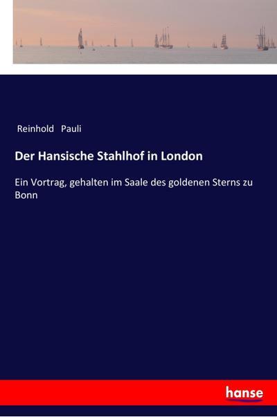 Der Hansische Stahlhof in London : Ein Vortrag, gehalten im Saale des goldenen Sterns zu Bonn - Reinhold Pauli