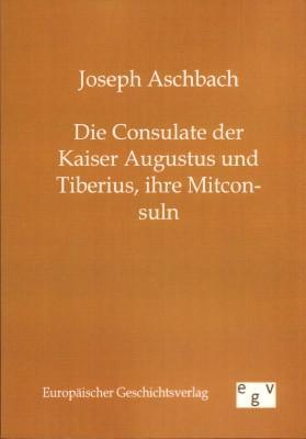 Die Consulate der Kaiser Augustus und Tiberius,: Aschbach, Joseph: