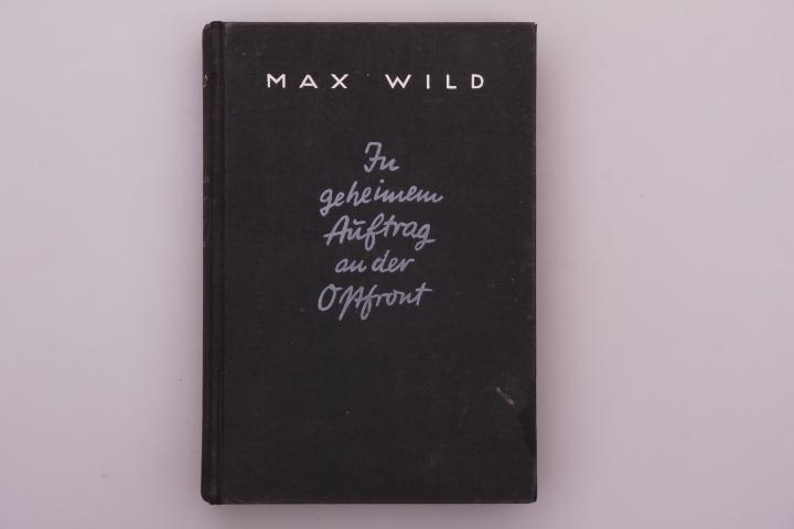 IN GEHEIMEM AUFTRAG AN DER OSTFRONT. Aufzeichnungen: Wild Max